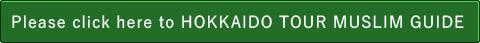 Please click here to HOKKAIDO TOUR MUSLIM GUIDE